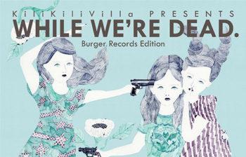 GEZANも参加したKiliKiliVillaコンピレーション<br>「WHILE WE' RE DEAD.」<br>Burger Recordsより発売